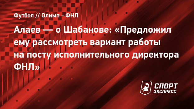 """Alaev - about Shabanov: """"I suggested that he consider the option of working as an executive director of the FNL"""""""